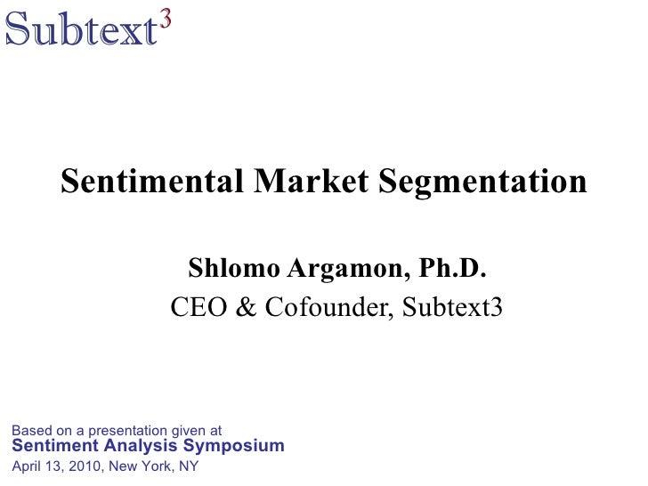 Sentimental Market Segmentation Shlomo Argamon, Ph.D. CEO & Cofounder, Subtext3 Based on a presentation given at Sentiment...