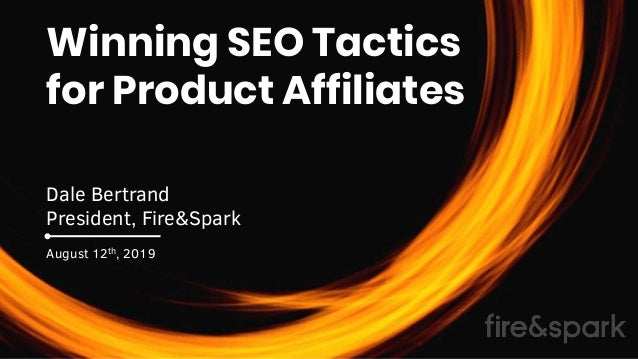 Winning SEO Tactics for Product Affiliates Dale Bertrand President, Fire&Spark August 12th, 2019