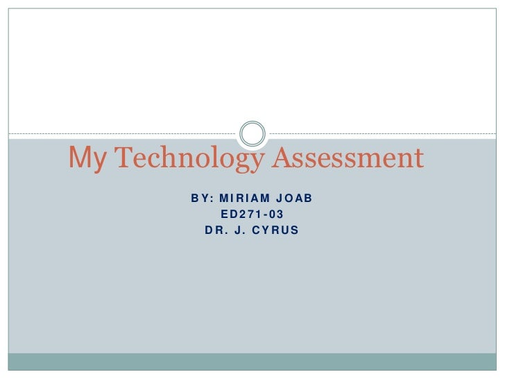 By: Miriam Joab<br />ED271-03<br />Dr. J. Cyrus<br />My Technology Assessment<br />