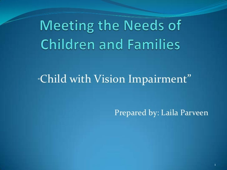 "Meeting the Needs of Children and Families <br /> ""Child with Vision Impairment"" <br />Prepared by: Laila Parveen<br />1<b..."