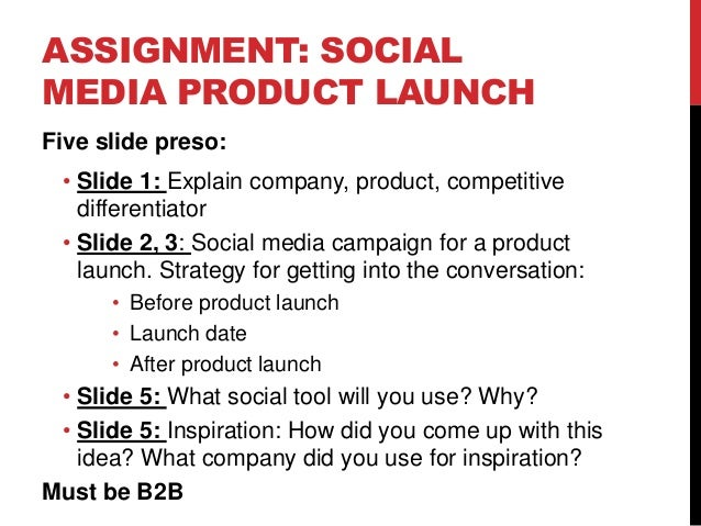 ASSIGNMENT: SOCIAL MEDIA PRODUCT LAUNCH Five slide preso: • Slide 1: Explain company, product, competitive differentiator ...