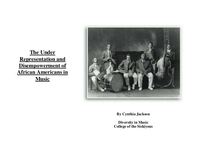 The Under  Representation and  Disempowerment of  African Americans in  Music  By Cynthia Jackson  Diversity in Music  Col...