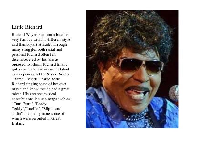 Little Richard  Richard Wayne Penniman became  very famous with his different style  and flamboyant attitude. Through  man...
