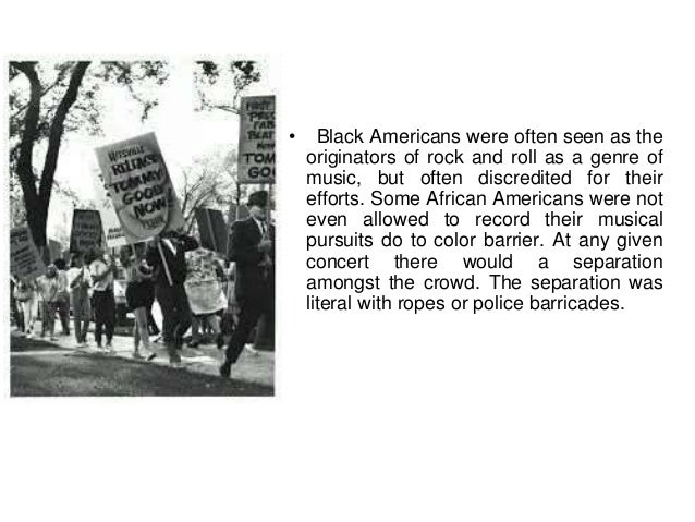 • Black Americans were often seen as the  originators of rock and roll as a genre of  music, but often discredited for the...