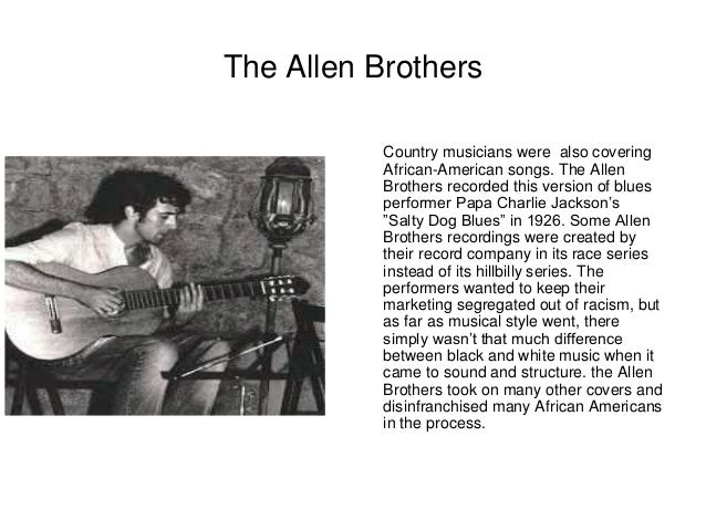 The Allen Brothers  Country musicians were also covering  African-American songs. The Allen  Brothers recorded this versio...