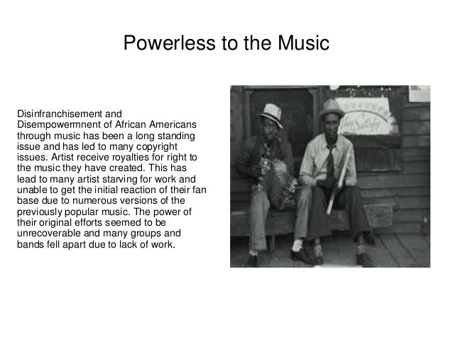 Powerless to the Music  Disinfranchisement and  Disempowermnent of African Americans  through music has been a long standi...