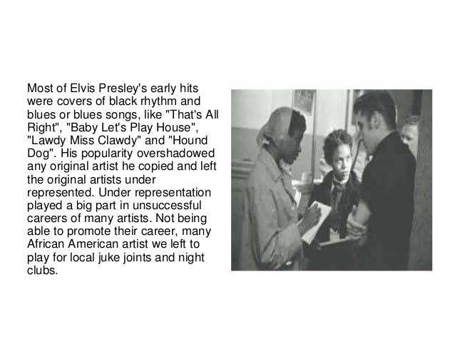 """Most of Elvis Presley's early hits  were covers of black rhythm and  blues or blues songs, like """"That's All  Right"""", """"Baby..."""