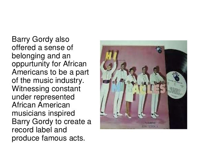 Barry Gordy also  offered a sense of  belonging and an  oppurtunity for African  Americans to be a part  of the music indu...