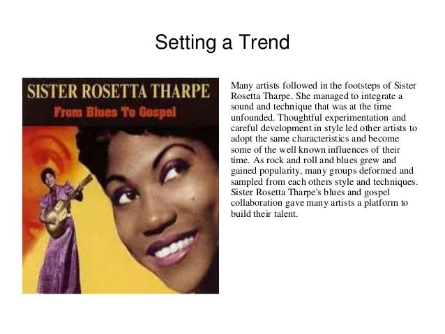 Setting a Trend  Many artists followed in the footsteps of Sister  Rosetta Tharpe. She managed to integrate a  sound and t...