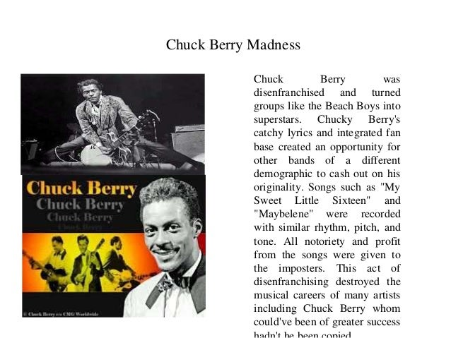 Chuck Berry Madness  Chuck Berry was  disenfranchised and turned  groups like the Beach Boys into  superstars. Chucky Berr...