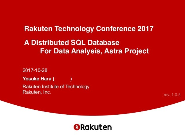 Rakuten Technology Conference 2017 A Distributed SQL Database For Data Analysis, Astra Project 2017-10-28 Yosuke Hara (原 陽...