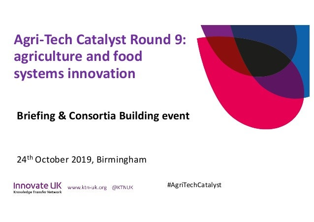 Agri-Tech Catalyst Round 9: agriculture and food systems innovation Briefing & Consortia Building event 24th October 2019,...