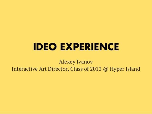 IDEO EXPERIENCEAlexey IvanovInteractive Art Director, Class of 2013 @ Hyper Island