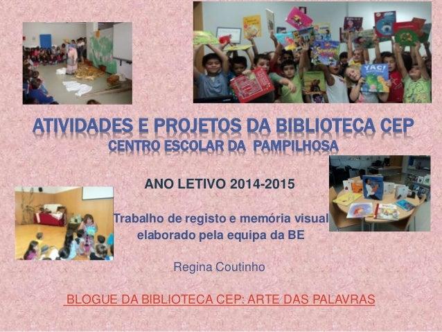 ATIVIDADES E PROJETOS DA BIBLIOTECA CEP CENTRO ESCOLAR DA PAMPILHOSA ANO LETIVO 2014-2015 Trabalho de registo e memória vi...