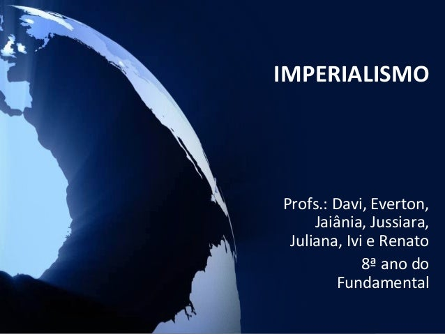 IMPERIALISMOProfs.: Davi, Everton,     Jaiânia, Jussiara, Juliana, Ivi e Renato             8ª ano do        Fundamental