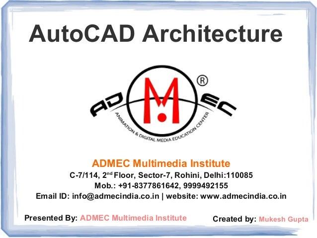 AutoCAD Architecture ADMEC Multimedia Institute C-7/114, 2nd Floor, Sector-7, Rohini, Delhi:110085 Mob.: +91-8377861642, 9...