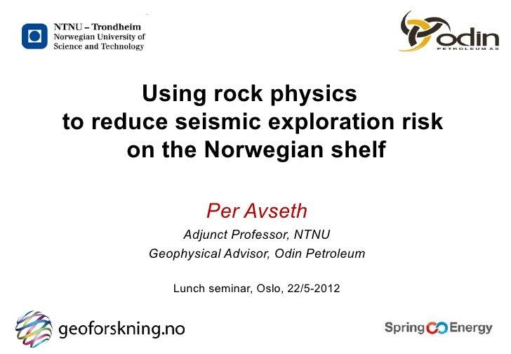 Using rock physicsto reduce seismic exploration risk      on the Norwegian shelf                Per Avseth           Adjun...