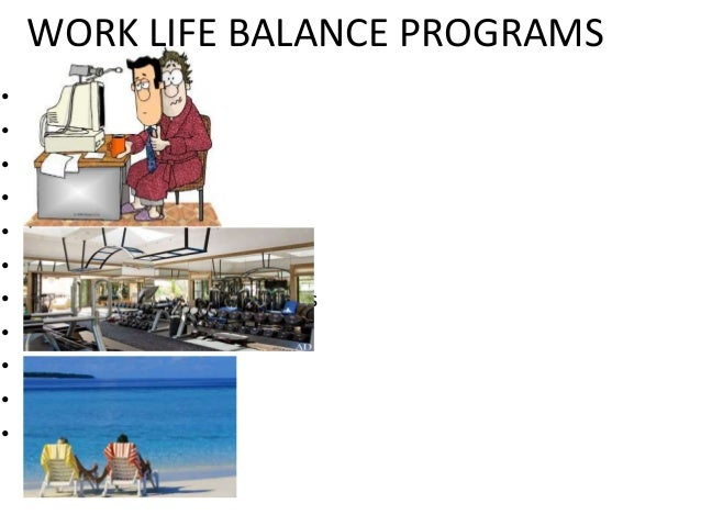 WORK LIFE BALANCE PROGRAMS • Flex-Time • Telecommuting • Child care • Adult care • Leave • Job-sharing • Employee assistan...
