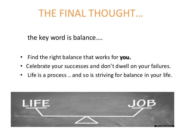 THE FINAL THOUGHT… the key word is balance…. • Find the right balance that works for you. • Celebrate your successes and d...