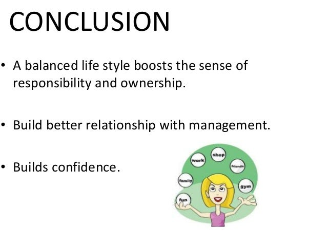 CONCLUSION • A balanced life style boosts the sense of responsibility and ownership. • Build better relationship with mana...