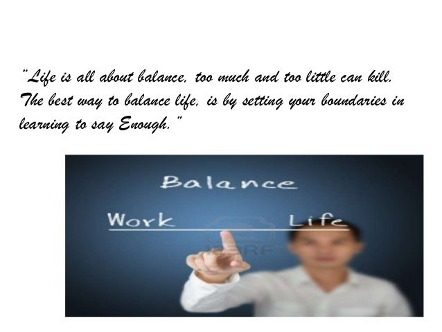 """""""Life is all about balance, too much and too little can kill. The best way to balance life, is by setting your boundaries ..."""