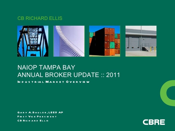 CB RICHARD ELLIS NAIOP TAMPA BAY ANNUAL BROKER UPDATE :: 2011 Industrial Market Overview Gary A. Bauler, LEED AP First Vic...