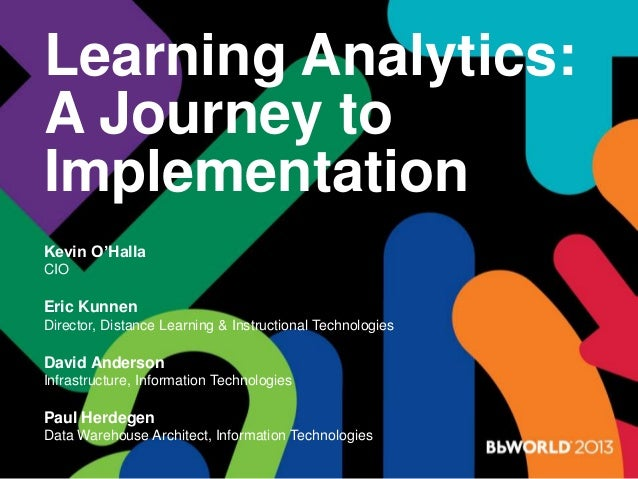 Learning Analytics: A Journey to Implementation Kevin O'Halla CIO Eric Kunnen Director, Distance Learning & Instructional ...