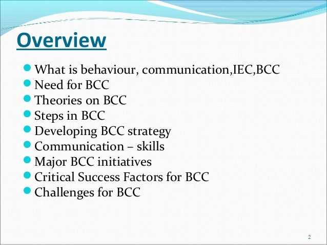 OverviewWhat is behaviour, communication,IEC,BCCNeed for BCCTheories on BCCSteps in BCCDeveloping BCC strategyCommun...