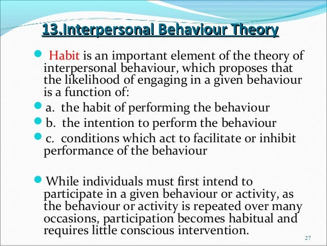 13.Interpersonal Behaviour Theory Habit is an important element of the theory of interpersonal behaviour, which proposes ...