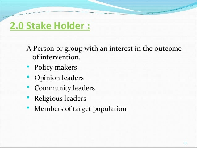 2.0 Stake Holder :   A Person or group with an interest in the outcome     of intervention.    Policy makers    Opinion ...