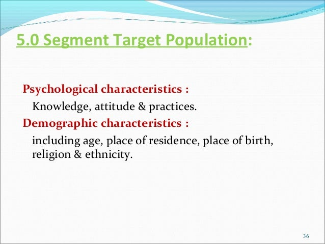 5.0 Segment Target Population:Psychological characteristics : Knowledge, attitude & practices.Demographic characteristics ...