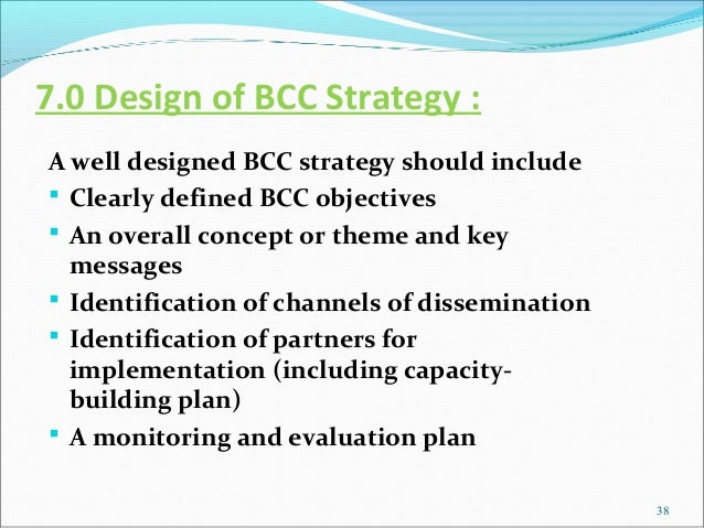 7.0 Design of BCC Strategy :A well designed BCC strategy should include Clearly defined BCC objectives An overall concep...