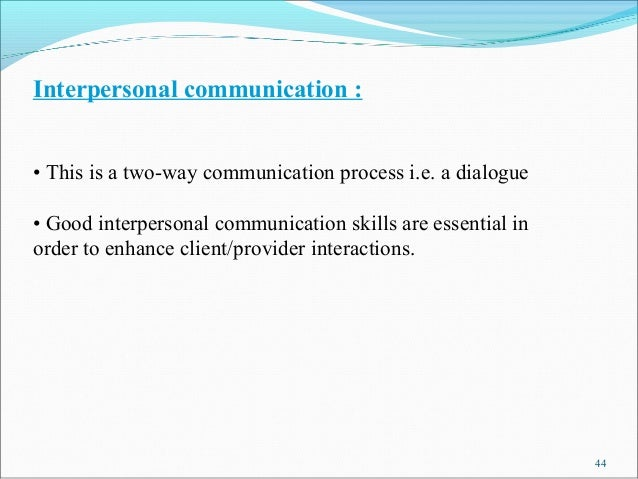 Interpersonal communication :• This is a two-way communication process i.e. a dialogue• Good interpersonal communication s...