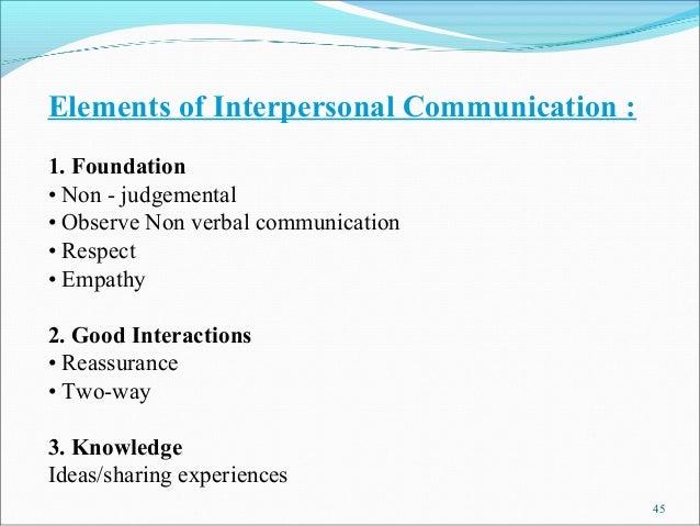 Elements of Interpersonal Communication :1. Foundation• Non - judgemental• Observe Non verbal communication• Respect• Empa...