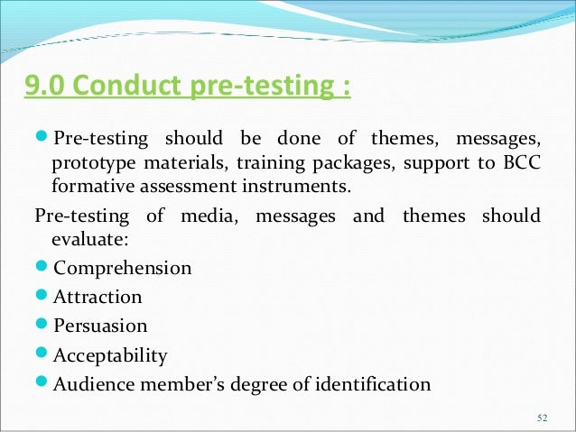 9.0 Conduct pre-testing :Pre-testing should be done of themes, messages,  prototype materials, training packages, support...