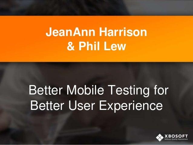JeanAnn Harrison & Phil Lew Better Mobile Testing for Better User Experience