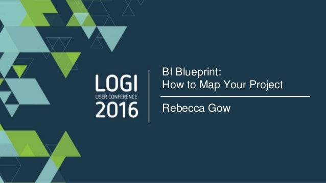 Bi blueprint how to map your project bi blueprint how to map your project rebecca gow logi16 rebecca gow solutions architect professional services malvernweather Images