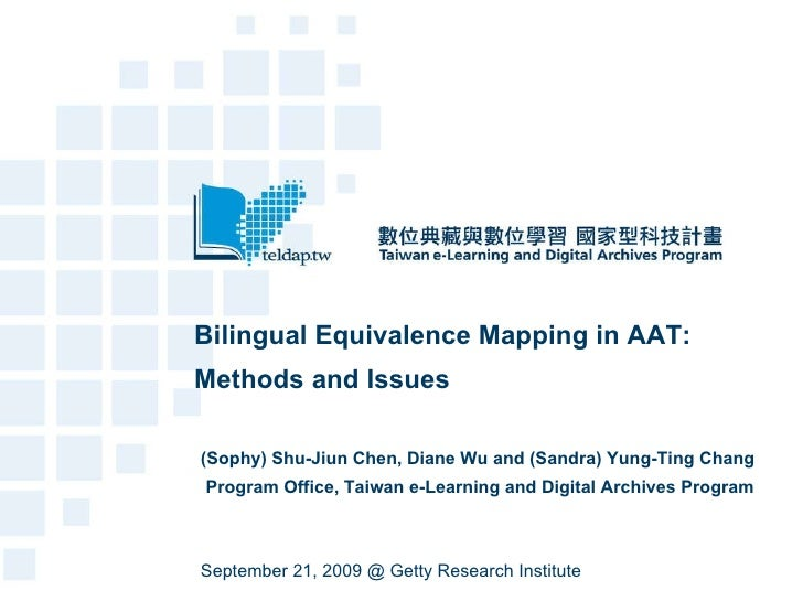 Bilingual Equivalence Mapping in AAT: Methods and Issues (Sophy) Shu-Jiun Chen, Diane Wu and (Sandra) Yung-Ting Chang Prog...