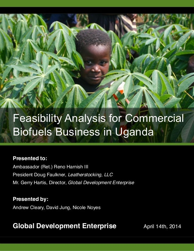 Feasibility Analysis for Commercial Biofuels Business in Uganda Presented to:! Ambassador (Ret.) Reno Harnish III! Preside...