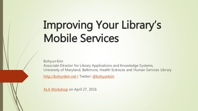 Improving Your Library's Mobile Services Bohyun Kim Associate Director for Library Applications and Knowledge Systems, Uni...