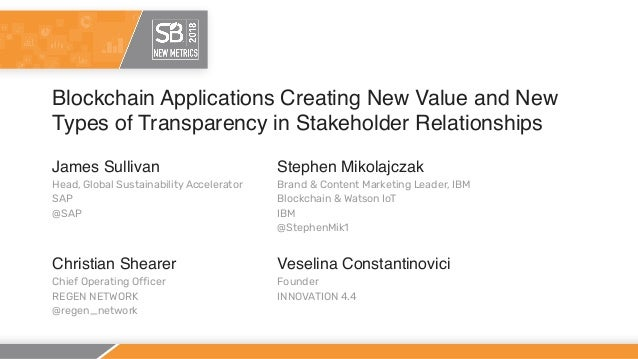 Blockchain Applications Creating New Value and New Types of Transparency in Stakeholder Relationships James Sullivan Head,...