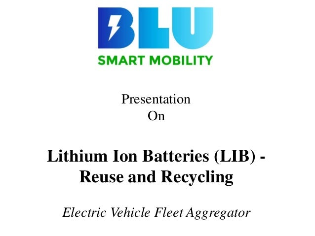 Presentation On Lithium Ion Batteries (LIB) - Reuse and Recycling Electric Vehicle Fleet Aggregator