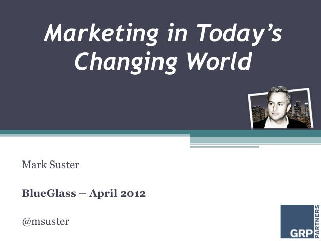 Marketing in Today's      Changing WorldMark SusterBlueGlass – April 2012@msuster
