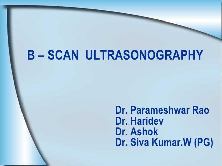 B – SCAN  ULTRASONOGRAPHY       Dr. Parameshwar Rao   Dr. Haridev   Dr. Ashok   Dr. Siva Kumar.W (PG)