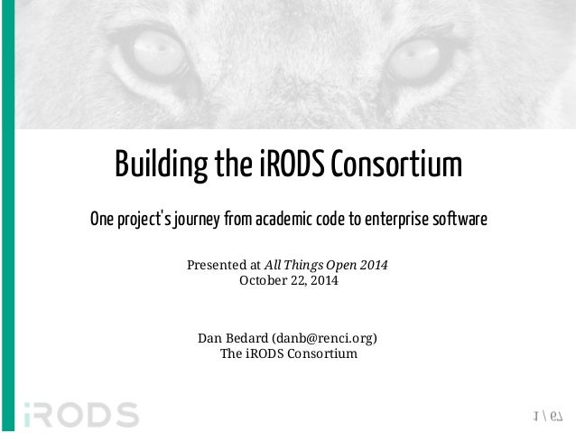 Building the iRODS Consortium  One project's journey from academic code to enterprise software  Presented at All Things Op...