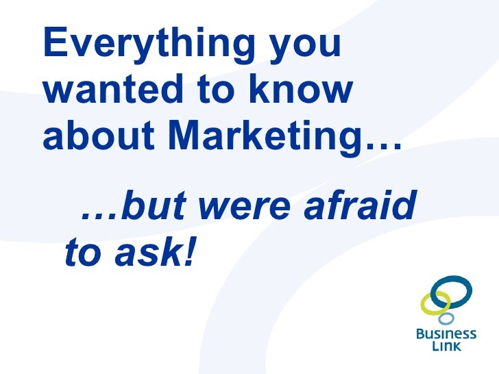 Everything you wanted to know about Marketing… <ul><li>… but were afraid to ask! </li></ul>