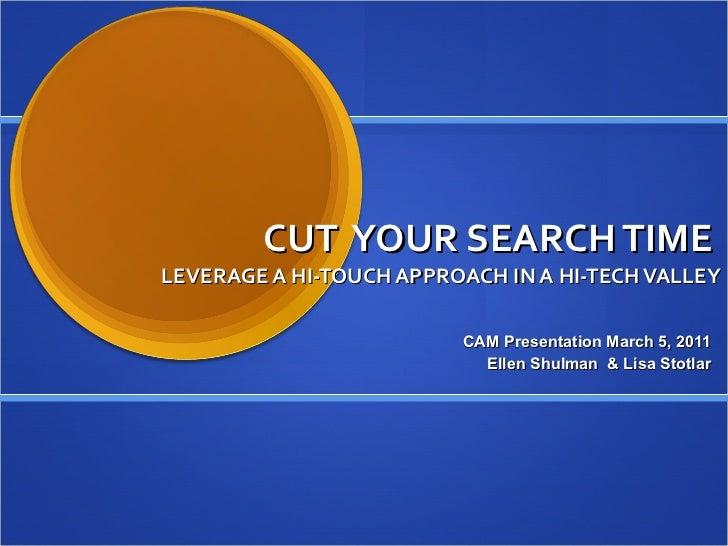 CUT  YOUR SEARCH TIME  LEVERAGE A HI-TOUCH APPROACH IN A HI-TECH VALLEY CAM Presentation March 5, 2011 Ellen Shulman  & Li...