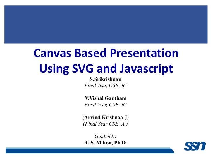 Canvas Based Presentation Using SVG and Javascript          S.Srikrishnan        Final Year, CSE 'B'        V.Vishal Gauth...