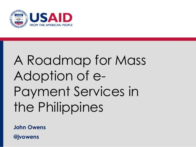 A Roadmap for Mass Adoption of e- Payment Services in the Philippines John Owens @jvowens