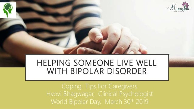 HELPING SOMEONE LIVE WELL WITH BIPOLAR DISORDER Coping Tips For Caregivers Hvovi Bhagwagar, Clinical Psychologist World Bi...